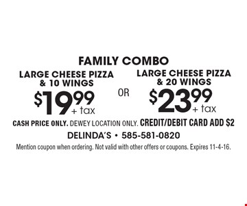 FAMILY COMBO. LARGE CHEESE PIZZA & 20 WINGS $23.99 + tax OR LARGE CHEESE PIZZA & 10 WINGS $19.99 + tax. CASH PRICE ONLY. DEWEY LOCATION ONLY. CREDIT/DEBIT CARD ADD $2. Mention coupon when ordering. Not valid with other offers or coupons. Expires 11-4-16.