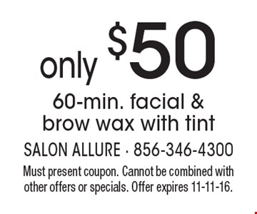 only $50 60-min. facial & brow wax with tint. Must present coupon. Cannot be combined with other offers or specials. Offer expires 11-11-16.