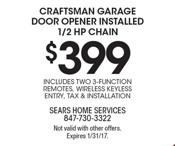 $399 CRAFTSMAN GARAGE DOOR OPENER INSTALLED 1/2 HP CHAIN INCLUDES TWO 3-FUNCTION REMOTES, WIRELESS KEYLESS ENTRY, TAX & INSTALLATION. Not valid with other offers. Expires 1/31/17.