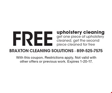 Free upholstery cleaning get one piece of upholstery cleaned, get the second piece cleaned for free. With this coupon. Restrictions apply. Not valid with other offers or previous work. Expires 1-20-17.