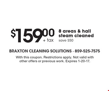 $159.00 + tax 8 areas & hall steam cleaned save $50. With this coupon. Restrictions apply. Not valid with other offers or previous work. Expires 1-20-17.