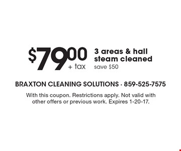$79.00 + tax 3 areas & hall steam cleaned save $50. With this coupon. Restrictions apply. Not valid with other offers or previous work. Expires 1-20-17.