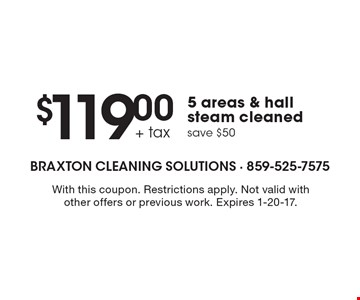 $119.00 + tax 5 areas & hall steam cleaned save $50. With this coupon. Restrictions apply. Not valid with other offers or previous work. Expires 1-20-17.