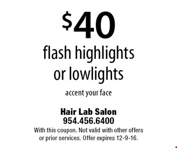 $40 flash highlights or lowlights accent your face. With this coupon. Not valid with other offers or prior services. Offer expires 12-9-16.