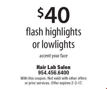 $40 flash highlights or lowlights accent your face. With this coupon. Not valid with other offers or prior services. Offer expires 2-3-17.