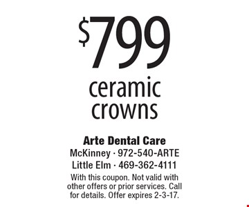 $799 Ceramic Crowns. With this coupon. Not valid with other offers or prior services. Call for details. Offer expires 2-3-17.