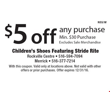 $5 off any purchase Min. $30 Purchase. Excludes Sale Merchandise. With this coupon. Valid only at locations above. Not valid with other offers or prior purchases. Offer expires 12/31/16.