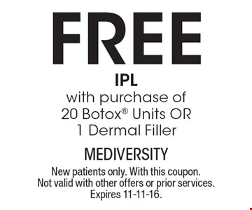 Free IPL with purchase of 20 Botox units OR 1 dermal filler. New patients only. With this coupon. Not valid with other offers or prior services. Expires 11-11-16.