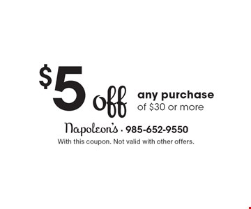 $5 off any purchase of $30 or more. With this coupon. Not valid with other offers.