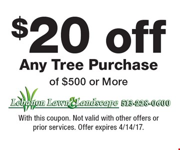 $20 off Any Tree Purchase of $500 or More. With this coupon. Not valid with other offers or prior services. Offer expires 4/14/17.