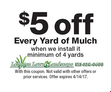 $5 off Every Yard of Mulch when we install it, minimum of 4 yards. With this coupon. Not valid with other offers or prior services. Offer expires 4/14/17.