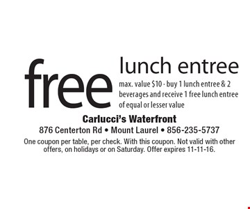 Free lunch entree. Max. value $10. Buy 1 lunch entree & 2 beverages and receive 1 free lunch entree of equal or lesser value. One coupon per table, per check. With this coupon. Not valid with other offers, on holidays or on Saturday. Offer expires 11-11-16.