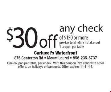 $30 off any check of $150 or more. Pre-tax total. Dine in/take-out. 1 coupon per table. One coupon per table, per check. With this coupon. Not valid with other offers, on holidays or banquets. Offer expires 11-11-16.