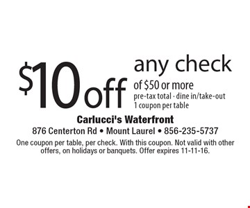$10 off any check of $50 or more. Pre-tax total - dine in/take-out. 1 coupon per table. One coupon per table, per check. With this coupon. Not valid with other offers, on holidays or banquets. Offer expires 11-11-16.