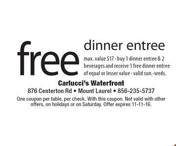 Free dinner entree. Max. value $17. Buy 1 dinner entree & 2 beverages and receive 1 free dinner entree of equal or lesser value. Valid sun.-weds. One coupon per table, per check. With this coupon. Not valid with other offers, on holidays or on Saturday. Offer expires 11-11-16.