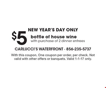 New Year's Day Only. $5 bottle of house wine with purchase of 2 dinner entrees. With this coupon. One coupon per order, per check. Not valid with other offers or banquets. Valid 1-1-17 only.