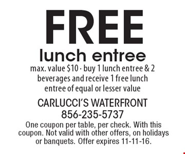Free lunch entree. Max. value $10. Buy 1 lunch entree & 2 beverages and receive 1 free lunch entree of equal or lesser value. One coupon per table, per check. With this coupon. Not valid with other offers, on holidays or banquets. Offer expires 11-11-16.