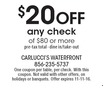 $20 Off any check of $80 or more. Pre-tax total. Dine in/take-out. One coupon per table, per check. With this coupon. Not valid with other offers, on holidays or banquets. Offer expires 11-11-16.