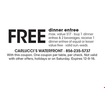 Free dinner entree max. value $17 - buy 1 dinner entree & 2 beverages, receive 1 dinner entree of equal or lesser value free. Valid Sun.-Weds. With this coupon. One coupon per table, per check. Not valid with other offers, holidays or on Saturday. Expires 12-9-16.