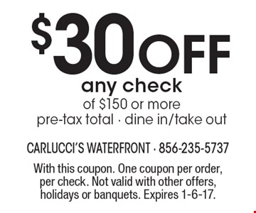 $30 Off any check of $150 or more. Pre-tax total. Dine in/take out. With this coupon. One coupon per order, per check. Not valid with other offers, holidays or banquets. Expires 1-6-17.