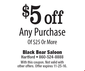 $5 off Any Purchase Of $25 Or More. With this coupon. Not valid with other offers. Offer expires 11-25-16.