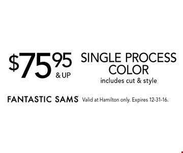 $75.95 & up Single process color includes cut & style. Valid at Hamilton only. Expires 12-31-16.