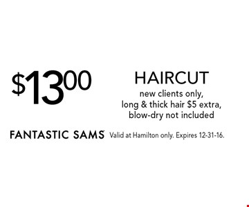 $13.00 HAIRCUT. New clients only, long & thick hair. $5 extra, blow-dry not included. Valid at Hamilton only. Expires 12-31-16.