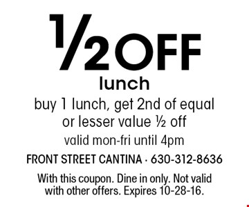 1/2 Off lunch. Buy 1 lunch, get 2nd of equal or lesser value 1/2 off. Valid mon-fri until 4pm. With this coupon. Dine in only. Not valid with other offers. Expires 10-28-16.