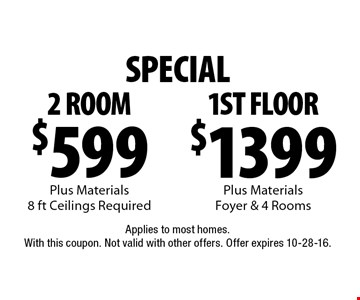 $1399 1st floor plus materials foyer & 4 Rooms or $599 2 room plus materials, 8 ft ceilings required. Applies to most homes.With this coupon. Not valid with other offers. Offer expires 10-28-16.