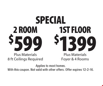 Special. $599 2 room. Plus materials. 8 ft ceilings required OR $1399 1st floor. Plus materials. Foyer & 4 rooms. Applies to most homes. With this coupon. Not valid with other offers. Offer expires 12-2-16.
