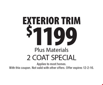 2 coat special. $1199 exterior trim. Plus materials. Applies to most homes. With this coupon. Not valid with other offers. Offer expires 12-2-16.