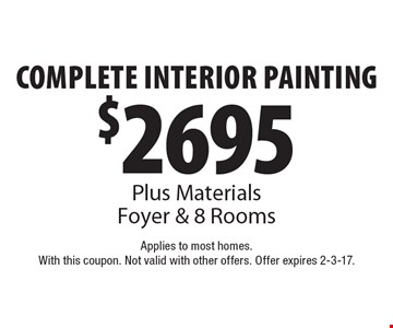 $2695 Complete Interior Painting. Plus Materials. Foyer & 8 Rooms. Applies to most homes. With this coupon. Not valid with other offers. Offer expires 2-3-17.