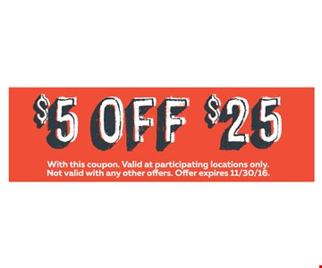 $5 OFF $25 Purchase. With this coupon. Valid at participating locations only. Not valid with any other offers. Offer expires 11-30-16.