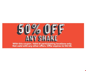 50% OFF Any Shake. With this coupon. Valid at participating locations only. Not valid with any other offers. Offer expires 11-30-16.