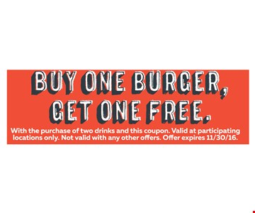 Free Burger Buy One Burger, Get One Free. With the purchase of two drinks and this coupon. Valid at participating locations only. Not valid with any other offers. Offer expires 11-30-16.