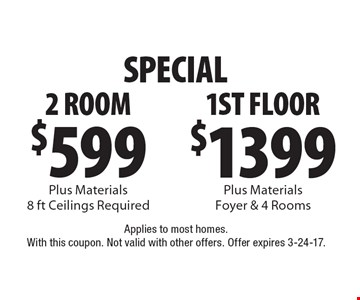 SPECIAL. $599 2 Room Plus Materials 8 ft Ceilings Required. $1399 1st Floor Plus Materials Foyer & 4 Rooms. Applies to most homes. With this coupon. Not valid with other offers. Offer expires 3-24-17.