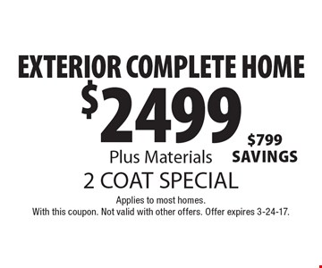 2 Coat Special. $2499 Exterior Complete Home, Plus Materials, $799 Savings. Applies to most homes. With this coupon. Not valid with other offers. Offer expires 3-24-17.