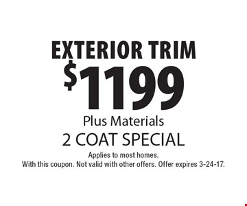 2 Coat Special. $1199 Exterior Trim, Plus Materials. Applies to most homes. With this coupon. Not valid with other offers. Offer expires 3-24-17.