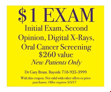 $1 exam. Initial exam, second opinion, digital x-rays, oral cancer screening, $260 value. New patients only. With this coupon. Not valid with other offers or prior purchases. Offer expires 5-5-17.