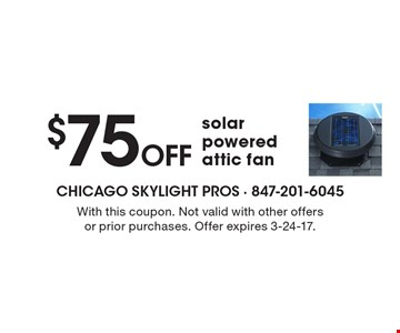 $75 Off solar powered attic fan. With this coupon. Not valid with other offers or prior purchases. Offer expires 3-24-17.