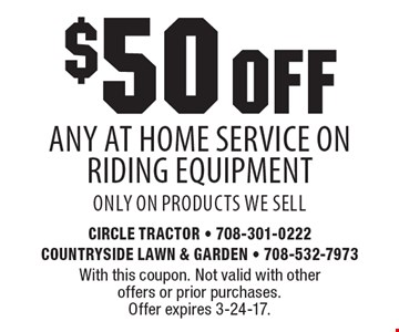 $50 OFF any At Home Service On Riding Equipment, only on products we sell. With this coupon. Not valid with other offers or prior purchases. Offer expires 3-24-17.