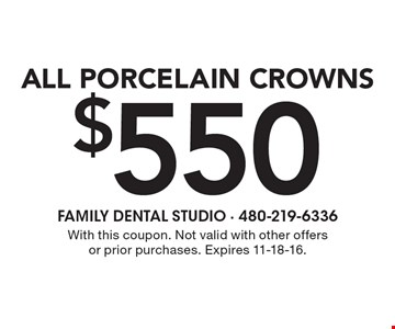 $550 All Porcelain Crowns. With this coupon. Not valid with other offers or prior purchases. Expires 11-18-16.
