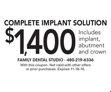 $1,400 Complete Implant Solution Includes implant, abutment and crown. With this coupon. Not valid with other offers or prior purchases. Expires 11-18-16.