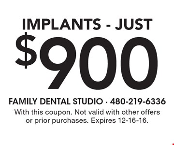 $900 Implants. With this coupon. Not valid with other offers or prior purchases. Expires 12-16-16.