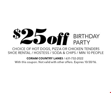 $25off BIRTHDAY PARTY choice of hot dogs, pizza or chicken tendersshoe rental / hostess / soda & chips / min 10 people. With this coupon. Not valid with other offers. Expires 10/30/16.