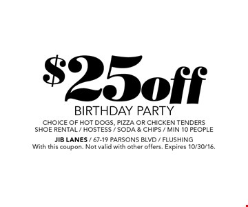 $25 off BIRTHDAY PARTY. choice of hot dogs, pizza or chicken tenders. shoe rental / hostess / soda & chips / min 10 people. With this coupon. Not valid with other offers. Expires 10/30/16.