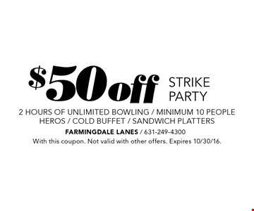 $50 off STRIKE PARTY 2 hours of unlimited bowling / minimum 10 people HEROS / COLD BUFFET / SANDWICH PLATTERS . With this coupon. Not valid with other offers. Expires 10/30/16.