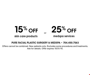 25% off medspa services OR 15% off skin care products. Offers cannot be combined. New patients only. Excludes some procedures and treatments. Ask for details. Offer expires 10/31/16.