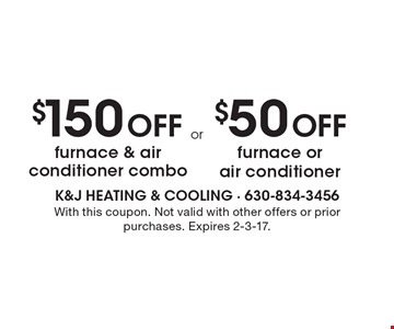 $150 Off furnace & air conditioner combo OR $50 Off furnace or air conditioner. With this coupon. Not valid with other offers or prior purchases. Expires 2-3-17.