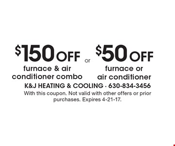 $150 Off furnace & air conditioner combo. $50 Off furnace or air conditioner. With this coupon. Not valid with other offers or prior purchases. Expires 4-21-17.